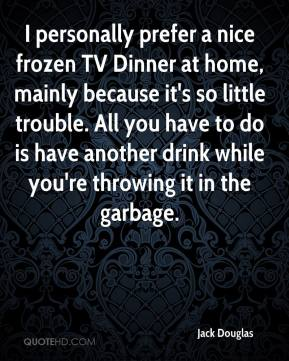 Jack Douglas - I personally prefer a nice frozen TV Dinner at home, mainly because it's so little trouble. All you have to do is have another drink while you're throwing it in the garbage.