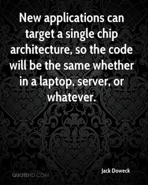 Jack Doweck - New applications can target a single chip architecture, so the code will be the same whether in a laptop, server, or whatever.