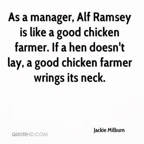 As a manager, Alf Ramsey is like a good chicken farmer. If a hen doesn't lay, a good chicken farmer wrings its neck.
