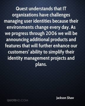Quest understands that IT organizations have challenges managing user identities because their environments change every day. As we progress through 2006 we will be announcing additional products and features that will further enhance our customers' ability to simplify their identity management projects and plans.