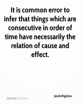 Jacob Bigelow - It is common error to infer that things which are consecutive in order of time have necessarily the relation of cause and effect.