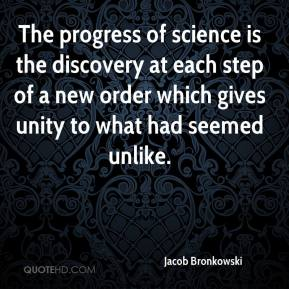 Jacob Bronkowski - The progress of science is the discovery at each step of a new order which gives unity to what had seemed unlike.