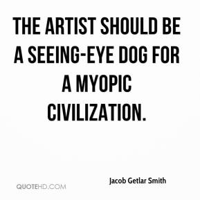 Jacob Getlar Smith - The artist should be a seeing-eye dog for a myopic civilization.