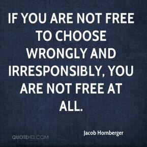 Jacob Hornberger - If you are not free to choose wrongly and irresponsibly, you are not free at all.