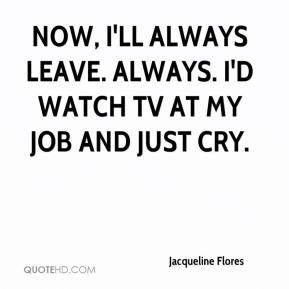 Jacqueline Flores - Now, I'll always leave. Always. I'd watch TV at my job and just cry.