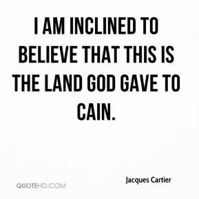 Jacques Cartier - I am inclined to believe that this is the land God gave to Cain.