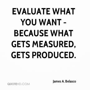 James A. Belasco - Evaluate what you want - because what gets measured, gets produced.