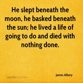 He slept beneath the moon, he basked beneath the sun; he lived a life of going to do and died with nothing done.