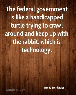 James Breithaupt - The federal government is like a handicapped turtle trying to crawl around and keep up with the rabbit, which is technology.