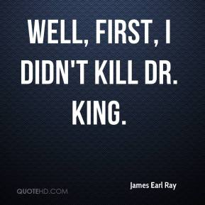 James Earl Ray - Well, first, I didn't kill Dr. King.