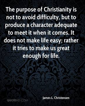 James L. Christensen - The purpose of Christianity is not to avoid difficulty, but to produce a character adequate to meet it when it comes. It does not make life easy; rather it tries to make us great enough for life.