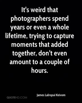 James Lalropui Keivom - It's weird that photographers spend years or even a whole lifetime, trying to capture moments that added together, don't even amount to a couple of hours.