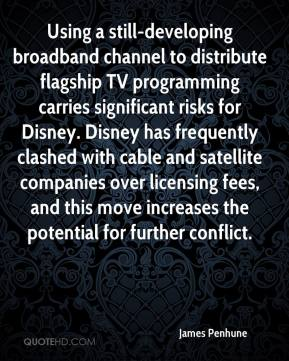 James Penhune - Using a still-developing broadband channel to distribute flagship TV programming carries significant risks for Disney. Disney has frequently clashed with cable and satellite companies over licensing fees, and this move increases the potential for further conflict.