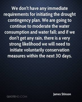 James Stinson - We don't have any immediate requirements for initiating the drought contingency plan. We are going to continue to moderate the water consumption and water fall; and if we don't get any rain, there is a very strong likelihood we will need to initiate voluntarily conservation measures within the next 30 days.