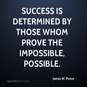 James W. Pence - Success is determined by those whom prove the impossible, possible.