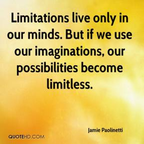 Jamie Paolinetti - Limitations live only in our minds. But if we use our imaginations, our possibilities become limitless.