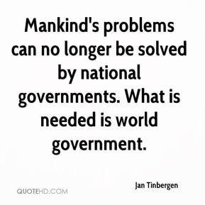 Mankind's problems can no longer be solved by national governments. What is needed is world government.