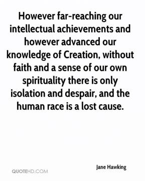 Jane Hawking  - However far-reaching our intellectual achievements and however advanced our knowledge of Creation, without faith and a sense of our own spirituality there is only isolation and despair, and the human race is a lost cause.