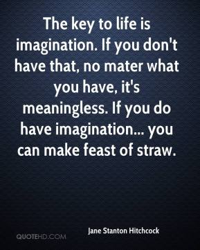 Jane Stanton Hitchcock  - The key to life is imagination. If you don't have that, no mater what you have, it's meaningless. If you do have imagination... you can make feast of straw.