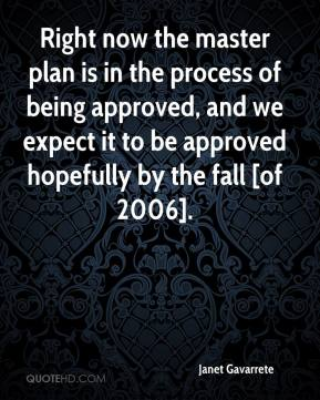 Janet Gavarrete  - Right now the master plan is in the process of being approved, and we expect it to be approved hopefully by the fall [of 2006].
