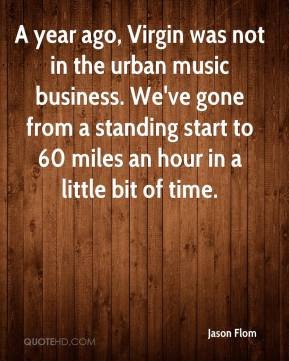 Jason Flom - A year ago, Virgin was not in the urban music business. We've gone from a standing start to 60 miles an hour in a little bit of time.