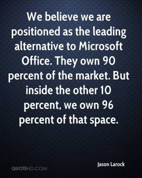 Jason Larock - We believe we are positioned as the leading alternative to Microsoft Office. They own 90 percent of the market. But inside the other 10 percent, we own 96 percent of that space.
