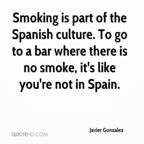Javier Gonzalez  - Smoking is part of the Spanish culture. To go to a bar where there is no smoke, it's like you're not in Spain.