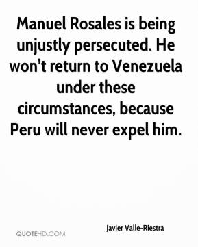 Javier Valle-Riestra - Manuel Rosales is being unjustly persecuted. He won't return to Venezuela under these circumstances, because Peru will never expel him.
