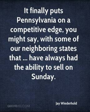 Jay Wiederhold  - It finally puts Pennsylvania on a competitive edge, you might say, with some of our neighboring states that ... have always had the ability to sell on Sunday.