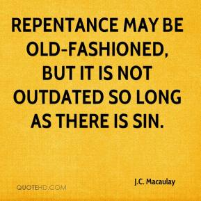 J.C. Macaulay - Repentance may be old-fashioned, but it is not outdated so long as there is sin.