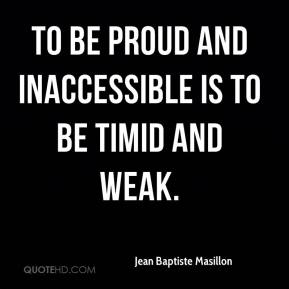 Jean Baptiste Masillon  - To be proud and inaccessible is to be timid and weak.