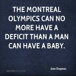Jean Drapeau  - The Montreal Olympics can no more have a deficit than a man can have a baby.