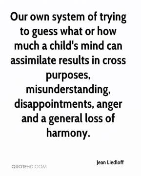 Jean Liedloff  - Our own system of trying to guess what or how much a child's mind can assimilate results in cross purposes, misunderstanding, disappointments, anger and a general loss of harmony.