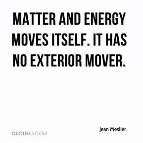 Jean Meslier  - Matter and energy moves itself. It has no exterior mover.