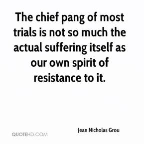 Jean Nicholas Grou  - The chief pang of most trials is not so much the actual suffering itself as our own spirit of resistance to it.
