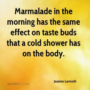 Jeanine Larmoth  - Marmalade in the morning has the same effect on taste buds that a cold shower has on the body.