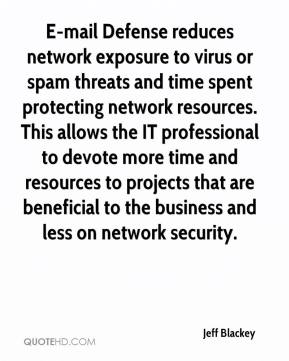 Jeff Blackey  - E-mail Defense reduces network exposure to virus or spam threats and time spent protecting network resources. This allows the IT professional to devote more time and resources to projects that are beneficial to the business and less on network security.