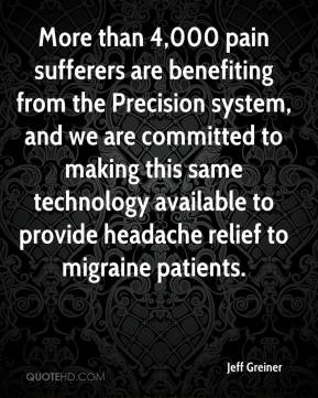 Jeff Greiner  - More than 4,000 pain sufferers are benefiting from the Precision system, and we are committed to making this same technology available to provide headache relief to migraine patients.