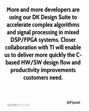 Jeff Jussel  - More and more developers are using our DK Design Suite to accelerate complex algorithms and signal processing in mixed DSP/FPGA systems. Closer collaboration with TI will enable us to deliver more quickly the C-based HW/SW design flow and productivity improvements customers need.