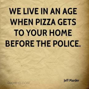 We live in an age when pizza gets to your home before the police.