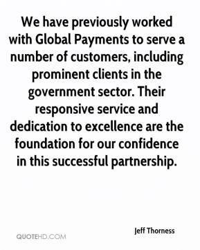 Jeff Thorness  - We have previously worked with Global Payments to serve a number of customers, including prominent clients in the government sector. Their responsive service and dedication to excellence are the foundation for our confidence in this successful partnership.