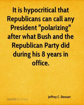 "Jeffrey C. Stewart - It is hypocritical that Republicans can call any President ""polarizing"" after what Bush and the Republican Party did during his 8 years in office."
