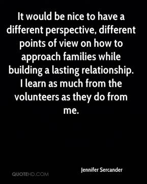 Jennifer Sercander  - It would be nice to have a different perspective, different points of view on how to approach families while building a lasting relationship. I learn as much from the volunteers as they do from me.