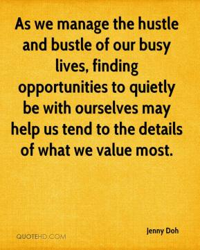 As we manage the hustle and bustle of our busy lives, finding opportunities to quietly be with ourselves may help us tend to the details of what we value most.