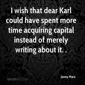 Jenny Marx  - I wish that dear Karl could have spent more time acquiring capital instead of merely writing about it. .