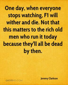 Jeremy Clarkson  - One day, when everyone stops watching, F1 will wither and die. Not that this matters to the rich old men who run it today because they'll all be dead by then.