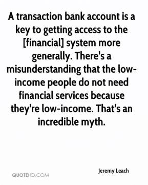 Jeremy Leach  - A transaction bank account is a key to getting access to the [financial] system more generally. There's a misunderstanding that the low-income people do not need financial services because they're low-income. That's an incredible myth.
