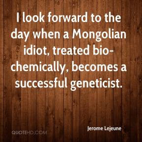 Jerome Lejeune  - I look forward to the day when a Mongolian idiot, treated bio-chemically, becomes a successful geneticist.