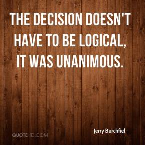 Jerry Burchfiel  - The decision doesn't have to be logical, it was unanimous.
