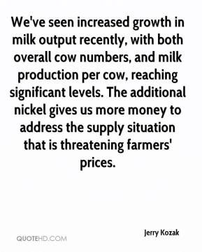 Jerry Kozak  - We've seen increased growth in milk output recently, with both overall cow numbers, and milk production per cow, reaching significant levels. The additional nickel gives us more money to address the supply situation that is threatening farmers' prices.